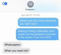 Life, Memes, and World: K0  TA  Thompson >  Sun, Oct 21, 1:24 PM  Where are you in the world are  you right now?  Making a thing w Bareilles and l  could use the greatest drummer  in the world, if you're in NYC  Whatsuppers  When you need me? How @questlove on drums for #TheodosiaReprise happened, because my life really is a waking dream on days like this https://t.co/vOi9fnuDlN #Hamildrop https://t.co/5VNV8Ll2wU