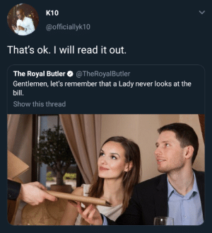 Never, Butler, and Will: K10  @officiallyk10  That's ok. I will read it out.  The Royal Butler@TheRoyalButler  Gentlemen, let's remember that a Lady never looks at the  bill  Show this thread Gentlemen