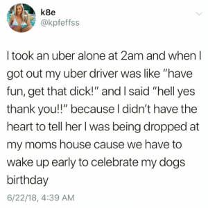 "Being Alone, Birthday, and Dogs: k8e  @kpfeffs:s  I took an uber alone at 2am and when l  got out my uber driver was like ""have  fun, get that dick!"" and I said ""hell yes  thank you!!"" because l didn't have the  heart to tell her l was being dropped at  my moms house cause we have to  wake up early to celebrate my dogs  birthday  6/22/18, 4:39 AM If by getting the ""D"" you mean getting the ""D""ogs birthday gift😅🐶🎂 TwitterCreds: @kpfeffss"