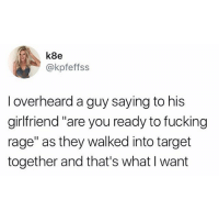 """Fucking, Funny, and Target: k8e  @kpfeffss  I overheard a guy saying to his  girlfriend """"are you ready to fucking  rage"""" as they walked into target  together and that's what I want This is us @Jewhead"""