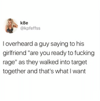 "Af, Funny, and Goals: k8e  @kpfeffss  I overheard a guy saying to his  girlfriend ""are you ready to fucing  rage"" as they walked into target  together and that's what I want Relationship goals af😍 TwitterCreds: @kpfeffss"