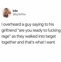 """Family, Fucking, and Target: k8e  @kpfeffss  I overheard a guy saying to his  girlfriend""""are you ready to fucking  rage"""" as they walked into target  together and that's what I want I went into Target for milk, I came out with toilet paper, a TV set, a vacuum, a couch, 3 kids and a new family. Oh... and no milk."""
