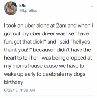 """Being Alone, Birthday, and Dogs: k8e  @kpfeffss  I took an uber alone at 2am and when I  got out my uber driver was like """"have  fun, get that dick!"""" and I said """"hell yes  thank you!!"""" because l didn't have the  heart to tell her l was being dropped at  my moms house cause we have to  wake up early to celebrate my dogs  birthday  6/22/18, 4:39 AM Uber drivers gotta stop judging (what's the craziest-weirdest thing that's ever happened to u in an oovooo javer)"""