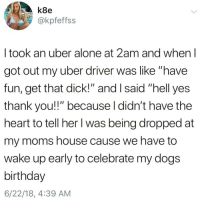 """That's the type of support that's gonna get you some extra tip money😭🙌🏻: k8e  @kpfeffss  I took an uber alone at 2am and when l  got out my uber driver was like """"have  fun, get that dick!"""" and I said """"hell yes  thank you!!"""" because l didn't have the  heart to tell her I was being dropped at  my moms house cause we have to  wake up early to celebrate my dogs  birthday  6/22/18, 4:39 AM That's the type of support that's gonna get you some extra tip money😭🙌🏻"""