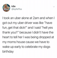 """i feel u sis 🎉🐩🎉: k8e  @kpfeffss  I took an uber alone at 2am and when l  got out my uber driver was like """"have  fun, get that dick!"""" and I said """"hell yes  thank you!!"""" because l didn't have the  heart to tell her l was being dropped at  my moms house cause we have to  wake up early to celebrate my dogs  birthday i feel u sis 🎉🐩🎉"""