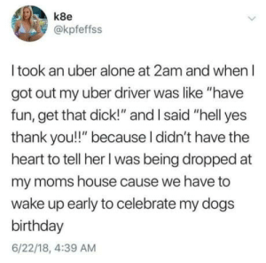 """Being Alone, Birthday, and Dogs: k8e  @kpfeffss  I took an uber alone at 2am and when I  got out my uber driver was like """"have  fun, get that dick!"""" and I said """"hell yes  thank you!!"""" because l didn't have the  heart to tell her I was being dropped at  my moms house cause we have to  wake up early to celebrate my dogs  birthday  6/22/18, 4:39 AM omg-humor:Setting priorities"""