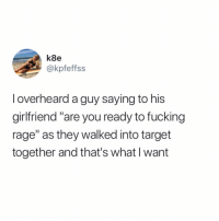 "Fucking, Funny, and Goals: k8e  @kpfeffss  l overheard a guy saying to his  girlfriend ""are you ready to fucking  rage"" as they walked into target  together and that's what I want Relationship goals forever😍🙌🏻 TwitterCreds: kpfeffss"