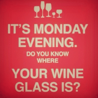 IT'S MONDAY  EVENING.  DO YOU KNOW  WHERE  YOUR WINE  GLASS IS? 🍷➡️✋