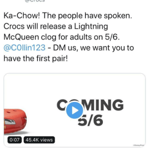 Crocs, Lightning, and Irl: Ka-Chow! The people have spoken  Crocs will release a Lightning  McQueen clog for adults on 5/6  @COllin123 - DM us, we want you to  have the first pair!  CMING  5/6  0:07 45.4K views  CDisney/Pa Me irl
