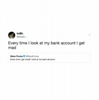 Bank, Time, and Relatable: ka$h.  @kkkash  Every time I look at my bank account I get  mad  Waka FlockaWakaFlocka  Every time I get madd I look at my bank account Must be nice!😭