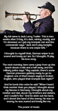 "Dad, England, and Fire: ka  My full name is Jack Leroy Tueller. This is two  weeks after D-Day, it's dark, raining, muddy, and  Im stressed, so I get my trumpet out and the  commander says: ""Jack don't play tonight,  because there is one sniper left.""  I thought to myself that, German sniper is as  scared and lonely as l am. So l thought, lll play  his love song.  The next morning, here came ajeep from up the  beach about a mile and a half away, and the  military police says: ""Hey captain, there's some  German prisoners getting ready to go to  England, one of them keeps saying in broken  English, who played that trumpet last night?'""  And he burst into sobs he said ""When I heard  that number that you played, I thought about  my fiancee in Germany, I thought about my  mother and dad, about my brothers and sisters,  and I couldn't fire."" And he stick out his hand,  and I shook the hand of the enemy. He was no  enemy; he was scared and lonely like me.  The power of music. <p>The Real Power Of Music.</p>"