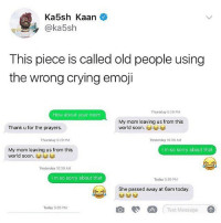 Crying, Emoji, and Memes: Ka5sh Kaan  @ka5sh  This piece is called old people using  the wrong crying emoji  Thursday 5:29 PM  How about your mom  My mom leaving us from this  world soon. ︾ádád  Thank u for the prayers.  Thursday 5:29 PM  Yesterday 10:30 AM  My mom leaving us from this  world soon. 부부  I m so sorry about that  Yesterday 10:30 AM  I m so sorry about that  Today 5:39 PM  She passed away at 6am today.  Text Message  Today 5:39 PM 🤣Damn