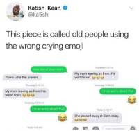 Blackpeopletwitter, Crying, and Emoji: Ka5sh Kaan  @ka5sh  This piece is called old people using  the wrong crying emoji  Thursday 6:29 PM  How about your mom  My mom leaving us from this  world soon.  Thank u for the prayers.  Thursday 5:29 PM  Yesterday 10:30 AM  My mom leaving us from this  world soon.  I m so sorry about that  Yestorday 10:30 AM  I m so sorry about that  Today 5:39 PM  She passed away at 6am today.  Today 5:39 PM <p>😂😂😂 (via /r/BlackPeopleTwitter)</p>