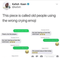 Crying, Emoji, and Old People: Ka5sh Kaan  @ka5sh  This piece is called old people using  the wrong crying emoji  Thursday 5 29 PM  How about your mom  My mom leaving us from this  world soon.  Thank u for the prayers.  Thursday 5:29 PM  Yesterday 10:30 ANM  Im so sorry about that  My mom leaving us from this  world soon.  Yesterday 10:30 AM  I m so sorry about that  Today 5-39 P  She passed away at 6am today.  AText Messace  Today 5:39 PM me irl