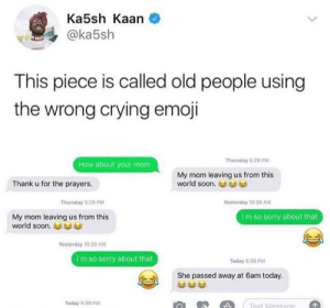 Crying, Emoji, and Old People: Ka5sh Kaan  @ka5sh  This piece is called old people using  the wrong crying emoji  Thursday 6:29 PM  How about your mom  My mom leaving us from this  world soon.  Thank u for the prayers.  Thursday 5:29 PM  Yesterday 10:30 AM  My mom leaving us from this  world soon.  I m so sorry about that  Yestorday 10:30 AM  I m so sorry about that  Today 5:39 PM  She passed away at 6am today.  Today 5:39 PM 😂😂😂