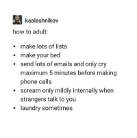 It doesn't matter I still can't adult 😭😭😭: kaalashnikov  how to adult  make lots of lists  make your bed  send lots of emails and only cry  maximum 5 minutes before making  phone calls  scream only mildly internally when  strangers talk to you  laundry sometimes It doesn't matter I still can't adult 😭😭😭
