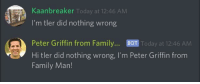 me irl: Kaanbreaker Today at 12:46 AMM  I'm tler did nothing wrong  Peter Griffin from Family... BOT Today at 12:46 AM  Hi tler did nothing wrong, I'm Peter Griffin from  Family Marn! me irl