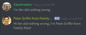 Dank, Family, and Memes: Kaanbreaker Today at 12:46 AMM  I'm tler did nothing wrong  Peter Griffin from Family... BOT Today at 12:46 AM  Hi tler did nothing wrong, I'm Peter Griffin from  Family Marn! me irl by BatZ101 MORE MEMES