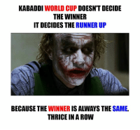 Memes, Ups, and World Cup: KABADDI  WORLD CUP  DOESN'T DECIDE  THE WINNER  IT DECIDES THE RUNNER UP  BECAUSE THE  IS ALWAYS THE  SAME.  WINNER  THRICE IN A ROW B|