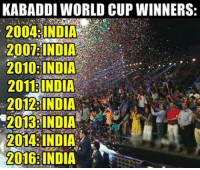 Memes, World Cup, and India: KABADDI WORLD CUP WINNERS:  2007: INDIA  2010: INDIA  INDIA  2012 INDIA  2013 INDIA  2014 INDIA  2016 INDIA World Champions by all means !