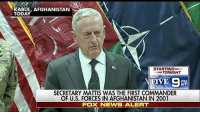 Anaconda, Memes, and News: KABUL, AFGHANISTAN  STARTING  TONIGHT  SECRETARY MATTIS WAS THE FIRST COMMANDER  OF U.S. FORCES IN AFGHANISTAN IN 2001  FOX NEWS ALERT Defense Secretary JamesMattis made a surprise visit to Afghanistan days after a Taliban strike killed more than 100 Afghan troops. During a press conference, Secretary Mattis addressed reports that Russia is arming the Taliban.