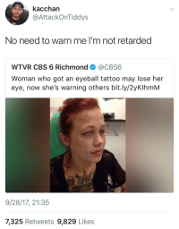 Blackpeopletwitter, Retarded, and Cbs: kacchan  @AttackOnTiddys  No need to warn me I'm not retarded  WTVR CBS 6 Richmond @CBS6  Woman who got an eyeball tattoo may lose her  eye, now she's warning others bit.ly/2yKlhmM  9/28/17, 21:35  7,325 Retweets 9,829 Likes <p>Eye opener. (via /r/BlackPeopleTwitter)</p>
