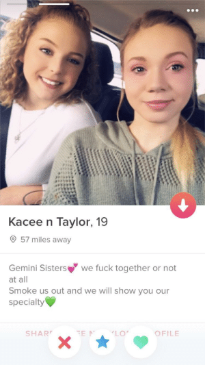 Best, Fuck, and Gemini: Kacee n Taylor, 19  O57 miles a  Gemini Sisters we fuck together or not  at all  Smoke us out and we will show you our  specialty  SHAR  OFILE Best use of a group account?