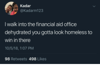 Bonus points if you walk in with a limp: Kadar  @Kadarm123  I walk into the financial aid office  dehydrated you gotta look homeless to  win in there  10/5/18, 1:07 PM  98 Retweets 498 Likes Bonus points if you walk in with a limp