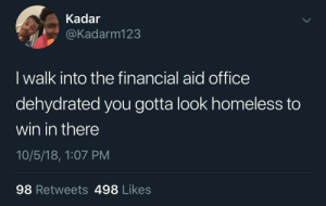 Bonus points if you walk in with a limp by Syber234 MORE MEMES: Kadar  @Kadarm123  I walk into the financial aid office  dehydrated you gotta look homeless to  win in there  10/5/18, 1:07 PM  98 Retweets 498 Likes Bonus points if you walk in with a limp by Syber234 MORE MEMES