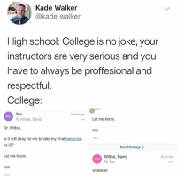 WhateVerrRrrr: Kade Walker  @kade walker  High school: College is no joke, your  instructors are very serious and you  have to always be proffesional and  respectful  College:  You  To Wiltse, David  Yesterday  WK  Let me know  Dr. Wiltse,  KW  Is it stil okay for me to take my final tomorrow  at 12?  New Message  Let me know  Wiltse, David  To You  8:45 AM  WD  KW  whatever WhateVerrRrrr