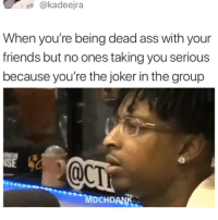 Ass, Friends, and Joker: @kadeejra  When you're being dead ass with your  friends but no ones taking you serious  because you're the joker in the group  SE  MOCHDANK 1 like = 1 comfort @breakfastclubam