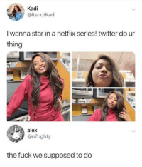 Netflix, Twitter, and Fuck: Kadi  @ltsnotKadi  I wanna star in a netflix series! twitter do ur  thing  alex  @n7ughty  the fuck we supposed to do A star is born