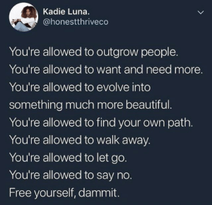 Beautiful, Evolve, and Free: Kadie Luna.  @honestthriveco  You're allowed to outgrow people.  You're allowed to want and need more.  You're allowed to evolve into  something much more beautiful  You're allowed to find your own path.  You're allowed to walk away.  You're allowed to let go.  You're allowed to say no.  Free yourself, dammit.