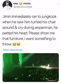 Head, Saw, and Furniture: KAE mono  @nochuvxntae  Jimin immediately ran to jungkook  when he saw him turned his chair  around &cry during anpanman, he  patted his head. Please show me  that furniture, i want something to  throw  Tweet übersetzen  cupsoftaetae