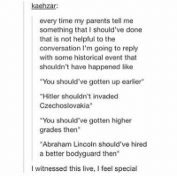 "Abraham Lincoln, Memes, and Parents: kaehzar:  every time my parents tell me  something that I should've done  that is not helpful to the  conversation I'm going to reply  with some historical event that  shouldn't have happened like  ""You should've gotten up earlier""  ""Hitler shouldn't invaded  Czechoslovakia""  ""You should've gotten higher  grades then""  ""Abraham Lincoln should've hired  a better bodyguard then""  I witnessed this live, I feel special doing this https://t.co/RdMFMv964X"