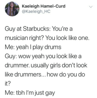 Girls, Starbucks, and Tbh: Kaeleigh Hamel-Curd  @Kaeleigh_HC  Guy at Starbucks: You're a  musician right? You look like one.  Me: yeahl play drums  Guy: wow yeah you look like a  drummer. usually girls don't look  like drummers...how do you do  it?  Me: tbh I'm just gay