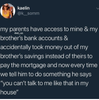 "Memes, Money, and My House: kaelin  @k somm  my parents have access to mine & my  brother's bank accounts &  accidentally took money out of my  brother's savings instead of theirs to  pay the mortgage and now every time  we tell him to do something he says  ""you can't talk to me like that in my  house""  @will ent 😂Boss up"