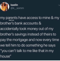 "Money, My House, and Parents: kaelin  @k_somm  my parents have access to mine & my  brother's bank accounts &  accidentally took money out of my  brother's savings instead of theirs to  pay the mortgage and now every time  we tell him to do something he says  ""you can't talk to me like that in my  house""  @will ent He has a point 🤔😂 https://t.co/REF2IBEePe"