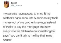 """Memes, Money, and My House: kaelin  @k_somm  my parents have access to mine & my  brother's bank accounts & accidentally took  money out of my brother's savings instead  of theirs to pay the mortgage and now  every time we tell him to do something he  says """"you can't talk to me like that in my  house"""" Don't follow @donut if you're easily offended 😂"""