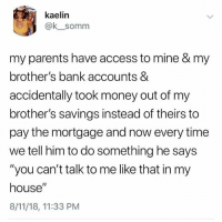 "Money, My House, and Parents: kaelin  @k__somm  my parents have access to mine & my  brother's bank accounts &  accidentally took money out of my  brother's savings instead of theirs to  pay the mortgage and now every time  we tell him to do something he says  ""you can't talk to me like that in my  house""  8/11/18, 11:33 PM"