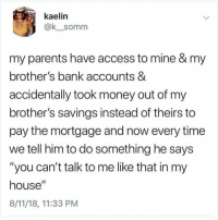 "Instagram, Meme, and Memes: kaelin  @k_somm  my parents have access to mine & my  brother's bank accounts &  accidentally took money out of my  brother's savings instead of theirs to  pay the mortgage and now every time  we tell him to do something he says  ""you can't talk to me like that in my  house""  8/11/18, 11:33 PM @pubity was voted 'best meme account on Instagram' 😂"