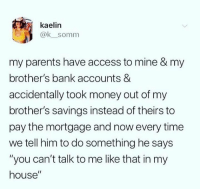 "Dank, Money, and My House: kaelin  @k_somm  my parents have access to mine & my  brother's bank accounts &  accidentally took money out of my  brother's savings instead of theirs to  pay the mortgage and now every time  we tell him to do something he says  ""you can't talk to me like that in my  house"""