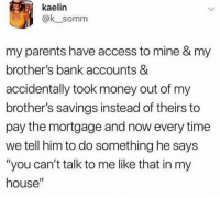 """Memes, Money, and My House: kaelin  @k_somm  my parents have access to mine & my  brother's bank accounts &  accidentally took money out of my  brother's savings instead of theirs to  pay the mortgage and now every time  we tell him to do something he says  """"you can't talk to me like that in my  house""""  Il how's everyone's 2019 been so far? -k"""