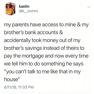 "My house my rules: kaelin  @k_somm  my parents have access to mine & my  brother's bank accounts &  accidentally took money out of my  brother's savings instead of theirs to  pay the mortgage and now every time  we tell him to do something he says  ""you can't talk to me like that in my  house""  8/11/18, 11:33 PM My house my rules"