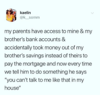 "Money, My House, and Parents: kaelin  @ksomm  my parents have access to mine & my  brother's bank accounts &  accidentally took money out of my  brother's savings instead of theirs to  pay the mortgage and now every time  we tell him to do something he says  ""you can't talk to me like that in my  house"" Clever"