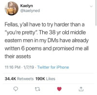 "Iphone, Twitter, and Poems: Kaelyn  .İ)) @kaelyned  Fellas, y'all have to try harder than a  ""you're pretty"" The 38 yr old middle  eastern men in my DMs have already  written 6 poems and promised me all  their assets  11:16 PM 1/7/19 Twitter for iPhone  34.4K Retweets 190K Likes  12 Try harder."
