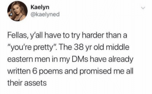 "Just so you know: Kaelyn  @kaelyned  Fellas, y'all have to try harder than a  ""you're pretty"". The 38 yr old middle  eastern men in my DMs have already  written 6 poems and promised me all  their assets Just so you know"