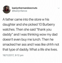 "Welcome to 2017😂 @memezar has the best memes on IG: kaelynhernandeeznuts  @kaelynllanza  A father came into the store w his  daughter and she picked 10 Burberry  watches. Then she said ""thank you  daddy"" and I was thinking wow my dad  doesn't even buy me lunch. Then he  smacked her ass and I was like ohhh not  that type of daddy. What a life she lives.  19/11/2017, 9:12 pm Welcome to 2017😂 @memezar has the best memes on IG"