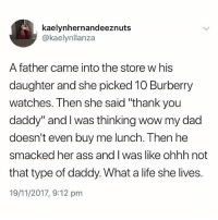 """Ass, Dad, and Life: kaelynhernandeeznuts  @kaelynllanza  A father came into the store w his  daughter and she picked 10 Burberry  watches. Then she said """"thank you  daddy"""" and I was thinking wow my dad  doesn't even buy me lunch. Then he  smacked her ass and I was like ohhh not  that type of daddy. What a life she lives.  19/11/2017, 9:12 pm Dont follow @drgrayfang if you're easily offended"""