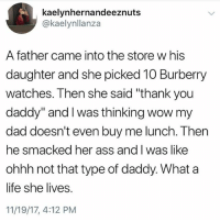 "Follow @dad: kaelynhernandeeznuts  @kaelynllanza  A father came into the store w his  daughter and she picked 10 Burberry  watches. Then she said ""thank you  daddy"" and I was thinking wow my  dad doesn't even buy me lunch. Then  he smacked her ass and I was like  ohhh not that type of daddy. What a  life she lives.  11/19/17, 4:12 PM Follow @dad"